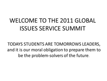 WELCOME TO THE 2011 GLOBAL ISSUES SERVICE SUMMIT TODAYS STUDENTS ARE TOMORROWS LEADERS, and it is our moral obligation to prepare them to be the problem-solvers.