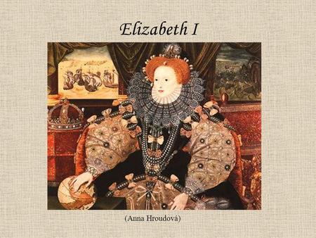 Elizabeth I (Anna Hroudová). Birth 7ht September 1533 King Henry VIII Anne Boleyn Parents: