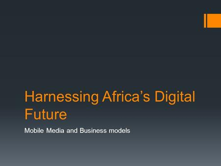 Harnessing Africa's Digital Future Mobile Media and Business models.