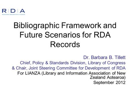 Bibliographic Framework and Future Scenarios for RDA Records Dr. Barbara B. Tillett Chief, Policy & Standards Division, Library of Congress & Chair, Joint.