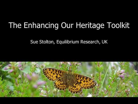 The Enhancing Our Heritage Toolkit Sue Stolton, Equilibrium Research, UK.