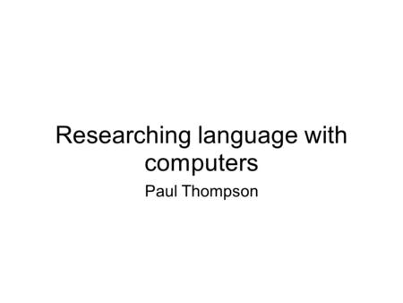 Researching language with computers Paul Thompson.