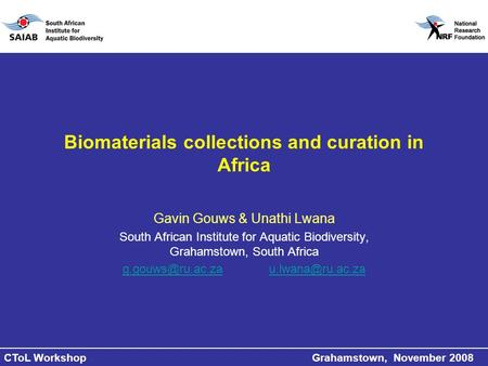 CToL Workshop Grahamstown, November 2008 Biomaterials collections and curation in Africa Gavin Gouws & Unathi Lwana South African Institute for Aquatic.