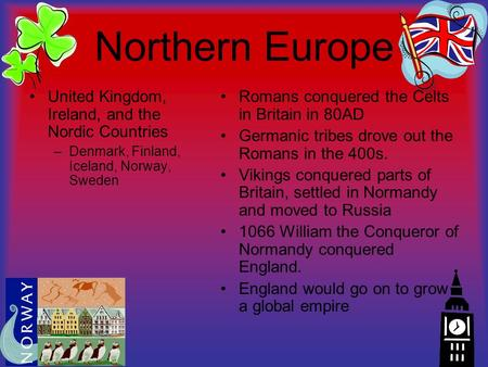Northern Europe United Kingdom, Ireland, and the Nordic Countries –Denmark, Finland, Iceland, Norway, Sweden Romans conquered the Celts in Britain in 80AD.