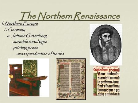 The Northern Renaissance I. Northern Europe 1. Germany 1. Germany a. Johann Gutenberg a. Johann Gutenberg -movable metal type -movable metal type -printing.
