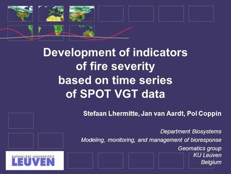 Development of indicators of fire severity based on time series of SPOT VGT data Stefaan Lhermitte, Jan van Aardt, Pol Coppin Department Biosystems Modeling,