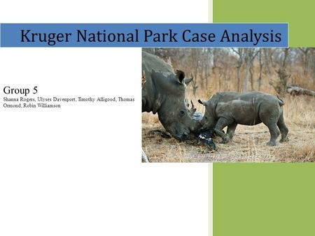 Kruger National Park Case Analysis Group 5 Shanna Rogers, Ulyses Davenport, Timothy Alligood, Thomas Ormond, Robin Williamson.