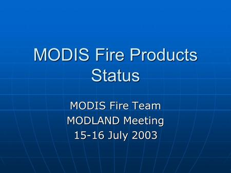 MODIS Fire Products Status MODIS Fire Team MODLAND Meeting 15-16 July 2003.