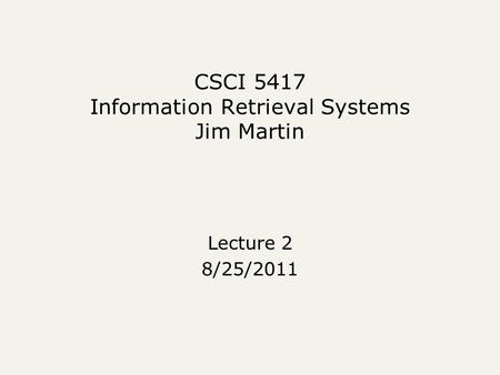 CSCI 5417 Information Retrieval Systems Jim Martin Lecture 2 8/25/2011.
