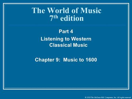 © 2010 The McGraw-Hill Companies, Inc. All rights reserved The World of Music 7 th edition Part 4 Listening to Western Classical Music Chapter 9: Music.