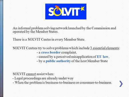 An informal problem solving network launched by the Commission and operated by the Member States. There is a SOLVIT Centre in every Member State. SOLVIT.