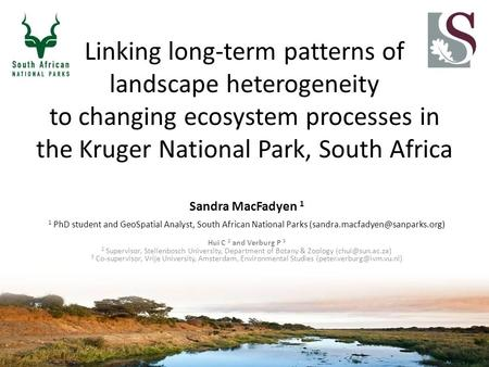 Linking long-term patterns of landscape heterogeneity to changing ecosystem processes in the Kruger National Park, South Africa Sandra MacFadyen 1 1 PhD.