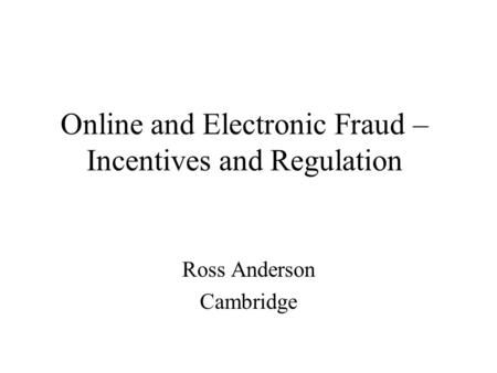 Online and Electronic Fraud – Incentives and Regulation Ross Anderson Cambridge.