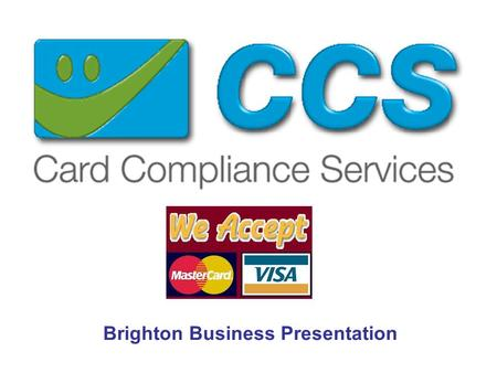 Brighton Business Presentation. Who we are and what we do ! CCS provides a card payment solution to those merchant who's businesses require remote payments.