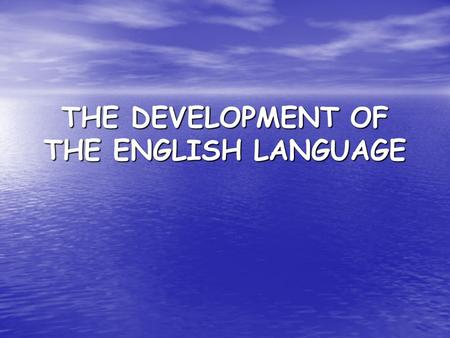 THE DEVELOPMENT OF THE ENGLISH LANGUAGE
