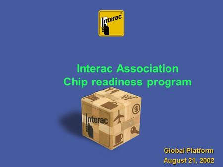 Interac Association Chip readiness program Global Platform August 21, 2002 Global Platform August 21, 2002.