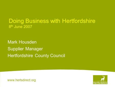 Www.hertsdirect.org Doing Business with Hertfordshire 8 th June 2007 Mark Housden Supplier Manager Hertfordshire County Council.