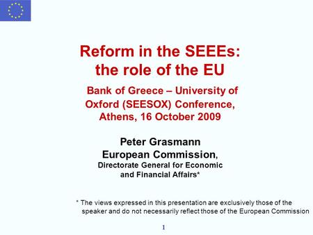 1 Reform in the SEEEs: the role of the EU Bank of Greece – University of Oxford (SEESOX) Conference, Athens, 16 October 2009 Peter Grasmann European Commission,