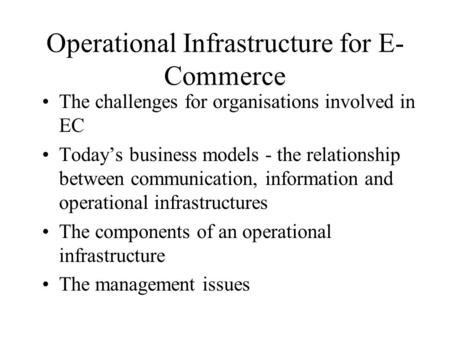 Operational Infrastructure for E- Commerce The challenges for organisations involved in EC Today's business models - the relationship between communication,