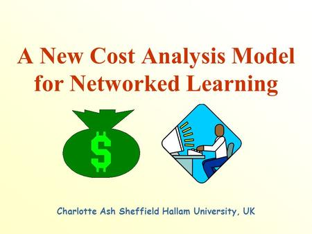 A New Cost Analysis Model for Networked Learning Charlotte Ash Sheffield Hallam University, UK.