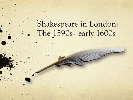 Shakespeare in London: The 1590s - early 1600s. Success in London By 1590-91, Shakespeare has written at least one play: Henry VI, Part One. According.