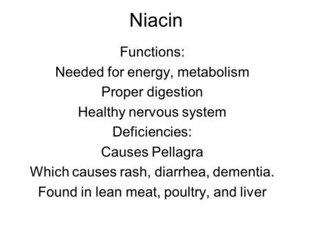 Niacin Functions: Needed for energy, metabolism Proper digestion Healthy nervous system Deficiencies: Causes Pellagra Which causes rash, diarrhea, dementia.