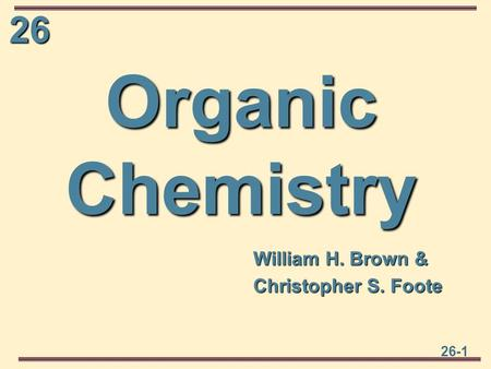 26 26-1 Organic Chemistry William H. Brown & Christopher S. Foote.