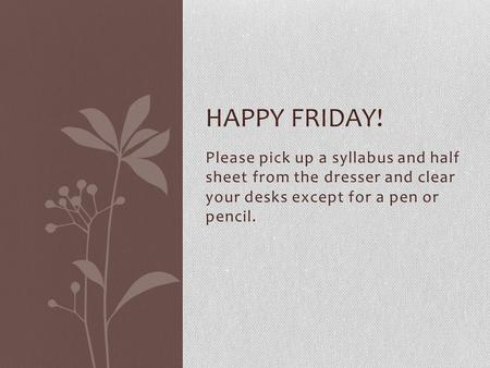 Please pick up a syllabus and half sheet from the dresser and clear your desks except for a pen or pencil. HAPPY FRIDAY!