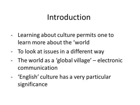 Introduction Learning about culture permits one to learn more about the 'world To look at issues in a different way The world as a 'global village' – electronic.