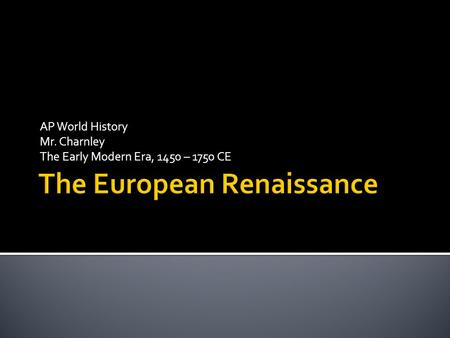 AP World History Mr. Charnley The Early Modern Era, 1450 – 1750 CE.