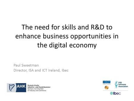 The need for skills and R&D to enhance business opportunities in the digital economy Paul Sweetman Director, ISA and ICT Ireland, Ibec.