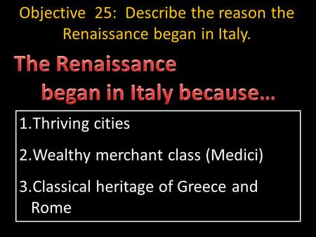 1.Thriving cities 2.Wealthy merchant class (Medici) 3.Classical heritage of Greece and Rome Objective 25: Describe the reason the Renaissance began in.