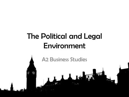The Political and Legal Environment A2 Business Studies.