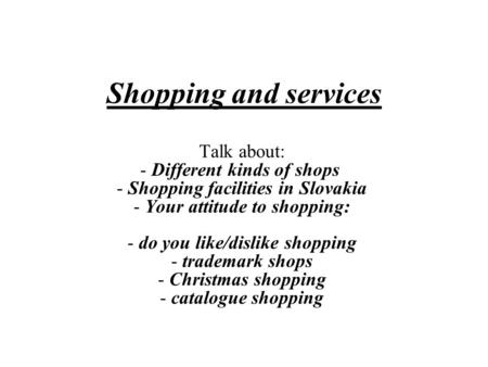 Shopping and services Talk about: - Different kinds of shops  - Shopping facilities in Slovakia - Your attitude to shopping: - do you like/dislike shopping.