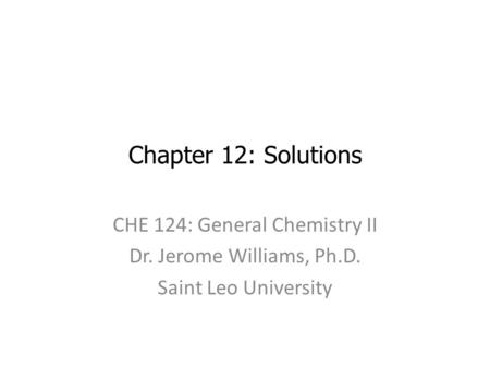 Chapter 12: Solutions CHE 124: General Chemistry II Dr. Jerome Williams, Ph.D. Saint Leo University.