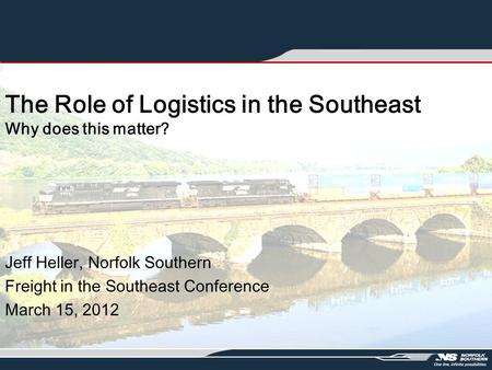 The Role of Logistics in the Southeast Why does this matter? Jeff Heller, Norfolk Southern Freight in the Southeast Conference March 15, 2012.