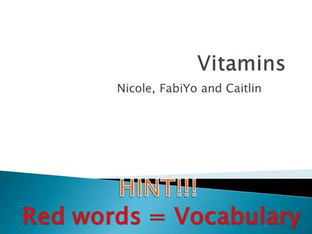 Nicole, FabiYo and Caitlin.  Fat-Soluble Vitamins are vitamins A,D,E, and K and dissolve in fat  Water-Soluble Vitamins are the B-complex vitamins and.