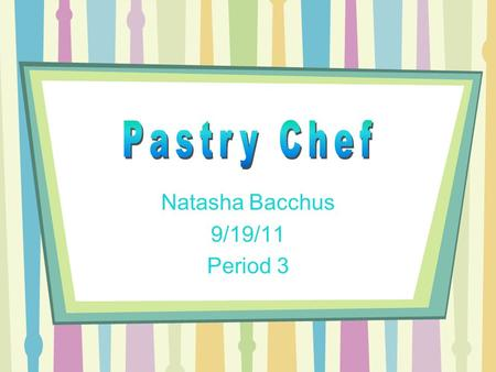 Natasha Bacchus 9/19/11 Period 3. Job Description Usually the job of Pastry Chef includes the following: Managing the production of various members of.