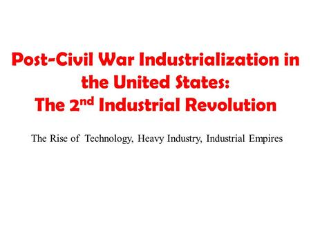 Post-Civil War Industrialization in the United States: The 2 nd Industrial Revolution The Rise of Technology, Heavy Industry, Industrial Empires.