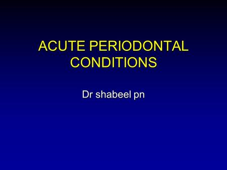 ACUTE PERIODONTAL CONDITIONS Dr shabeel pn. OVERVIEW Abscesses of the Periodontium Abscesses of the Periodontium Necrotizing Periodontal Diseases Necrotizing.