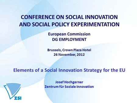 CONFERENCE ON SOCIAL INNOVATION AND SOCIAL POLICY EXPERIMENTATION European Commission DG EMPLOYMENT Brussels, Crown Plaza Hotel 26 November, 2012 Elements.