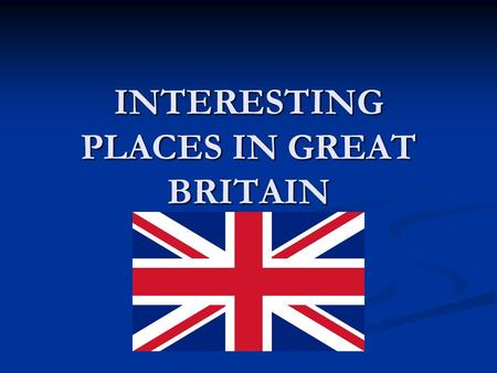 "INTERESTING PLACES IN GREAT BRITAIN. NAME The United Kingdom is the short word for ""the United Kingdom of Great Britain and Northern Ireland"". It is often."
