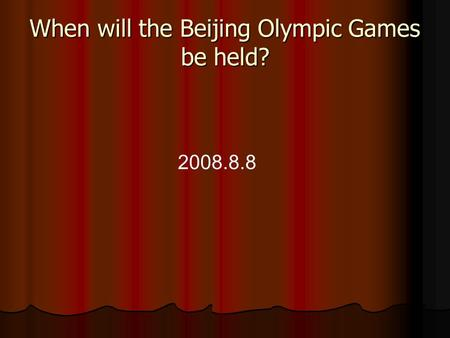 When will the Beijing Olympic Games be held? 2008.8.8.