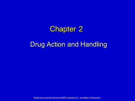 Mosby items and derived items © 2007 by Mosby, Inc., an affiliate of Elsevier Inc. Chapter 2 Drug Action and Handling.