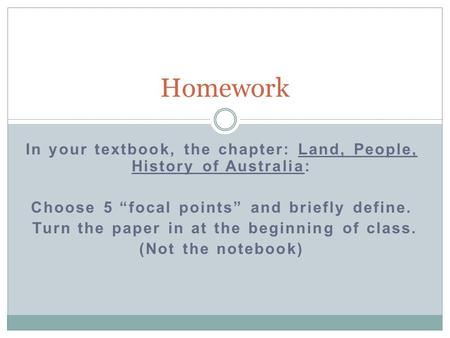 "In your textbook, the chapter: Land, People, History of Australia: Choose 5 ""focal points"" and briefly define. Turn the paper in at the beginning of class."