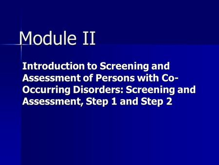 Module II Introduction to Screening and Assessment of Persons with Co- Occurring Disorders: Screening and Assessment, Step 1 and Step 2.