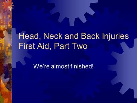 Head, Neck and Back Injuries First Aid, Part Two We're almost finished!