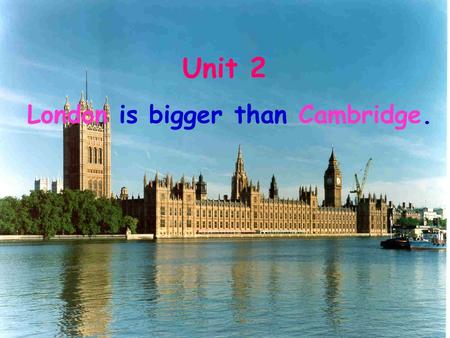 Unit 2 London is bigger than Cambridge.. England is a region of Britain. Britain an island England.