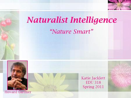 "Naturalist Intelligence ""Nature Smart"" Katie Jacklett EDU 318 Spring 2011 Howard Gardner."