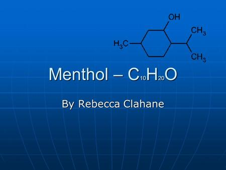 Menthol – C 10 H 20 O By Rebecca Clahane. Background information Menthol was first found in peppermint and was used by Egyptians, Greeks, and ancient.
